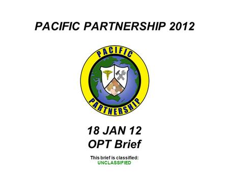 PACIFIC PARTNERSHIP 2012 This brief is classified: UNCLASSIFIED 18 JAN 12 OPT Brief.