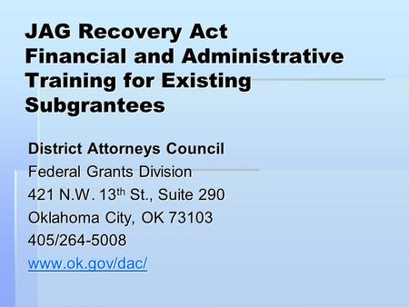 JAG Recovery Act Financial and Administrative Training for Existing Subgrantees District Attorneys Council Federal Grants Division 421 N.W. 13 th St.,