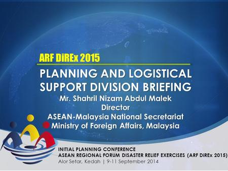 PLANNING AND LOGISTICAL SUPPORT DIVISION BRIEFING Mr. Shahril Nizam Abdul Malek Director ASEAN-Malaysia National Secretariat Ministry of Foreign Affairs,