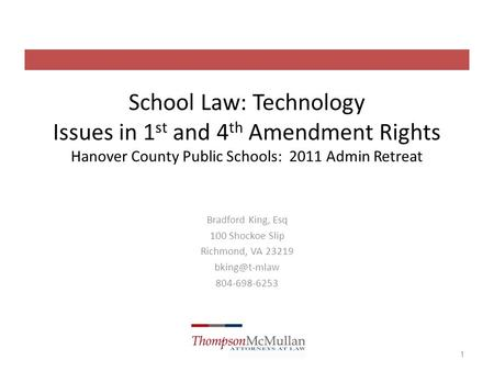 School Law: Technology Issues in 1 st and 4 th Amendment Rights Hanover County Public Schools: 2011 Admin Retreat Bradford King, Esq 100 Shockoe Slip Richmond,