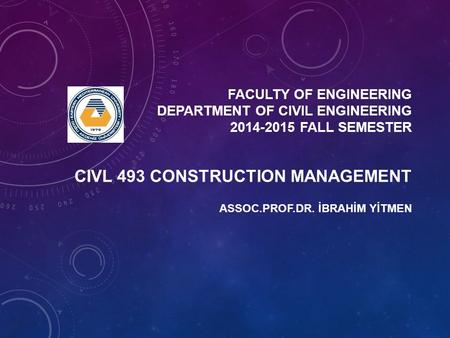 FACULTY OF ENGINEERING DEPARTMENT OF CIVIL ENGINEERING 2014-2015 FALL SEMESTER ASSOC.PROF.DR. İBRAHİM YİTMEN CIVL 493 CONSTRUCTION MANAGEMENT.