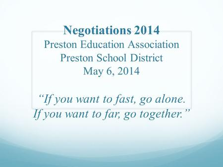 "Negotiations 2014 Preston Education Association Preston School District May 6, 2014 ""If you want to fast, go alone. If you want to far, go together."""