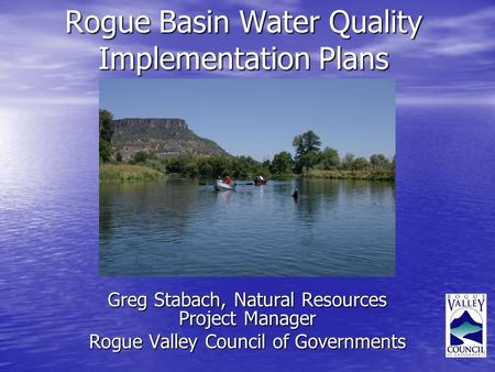 Rogue Basin Water Quality Implementation Plans Greg Stabach, Natural Resources Project Manager Rogue Valley Council of Governments.