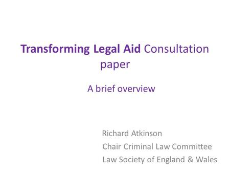Transforming Legal Aid Consultation paper A brief overview Richard Atkinson Chair Criminal Law Committee Law Society of England & Wales.