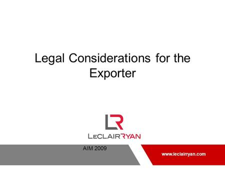 AIM 2009 www.leclairryan.com Legal Considerations for the Exporter www.leclairryan.com.