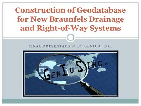 Construction of Geodatabase for New Braunfels Drainage and Right-of-Way Systems FINAL PRESENTATION BY GENIUS, INC.