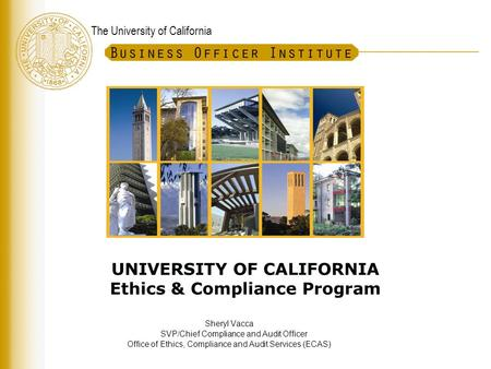 The University of California UNIVERSITY OF CALIFORNIA Ethics & Compliance Program Sheryl Vacca SVP/Chief Compliance and Audit Officer Office of Ethics,