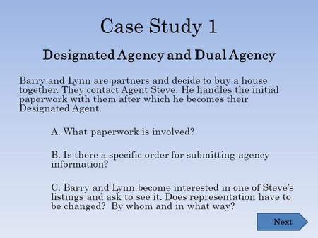 Case Study 1 Designated Agency and Dual Agency Barry and Lynn are partners and decide to buy a house together. They contact Agent Steve. He handles the.