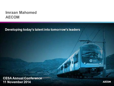 Imraan Mahomed AECOM Developing today's talent into tomorrow's leaders CESA Annual Conference 11 November 2014.