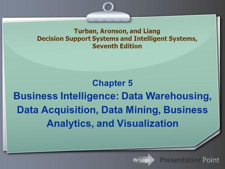 Ihr Logo Chapter 5 Business Intelligence: Data Warehousing, Data Acquisition, Data Mining, Business Analytics, and Visualization Turban, Aronson, and Liang.