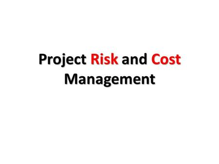 Project Risk and Cost Management. IS the future certain? The future is uncertain, but it is certain that there are two questions will be asked about our.