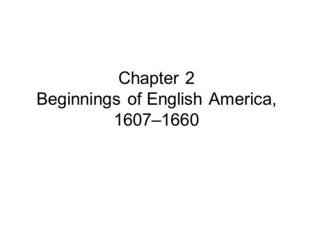 Chapter 2 Beginnings of English America, 1607–1660.