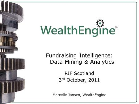 Fundraising Intelligence: Data Mining & Analytics RIF Scotland 3 rd October, 2011 Marcelle Jansen, WealthEngine.