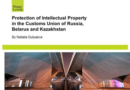 Protection of Intellectual Property in the Customs Union of Russia, Belarus and Kazakhstan By Natalia Gulyaeva.