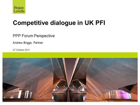 27 October 2011 Competitive dialogue in UK PFI PPP Forum Perspective Andrew Briggs, Partner.