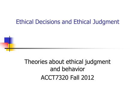 Ethical Decisions and Ethical Judgment Theories about ethical judgment and behavior ACCT7320 Fall 2012.
