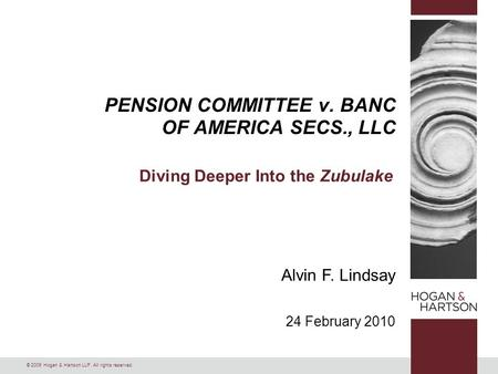 © 2009 Hogan & Hartson LLP. All rights reserved. PENSION COMMITTEE v. BANC OF AMERICA SECS., LLC Diving Deeper Into the Zubulake Alvin F. Lindsay 24 February.