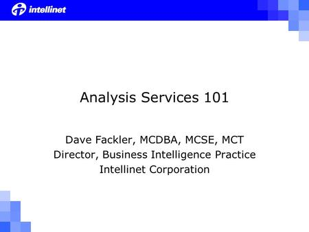 Analysis Services 101 Dave Fackler, MCDBA, MCSE, MCT Director, Business Intelligence Practice Intellinet Corporation.