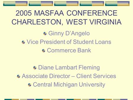 2005 MASFAA CONFERENCE CHARLESTON, WEST VIRGINIA Ginny D'Angelo Vice President of Student Loans Commerce Bank Diane Lambart Fleming Associate Director.