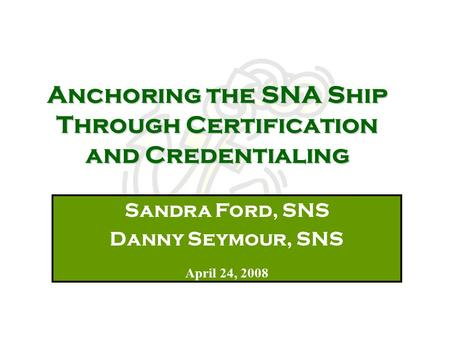 Anchoring the SNA Ship Through Certification and Credentialing Sandra Ford, SNS Danny Seymour, SNS April 24, 2008.