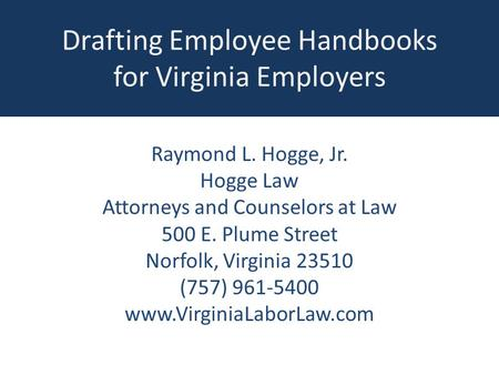 Drafting Employee Handbooks for Virginia Employers Raymond L. Hogge, Jr. Hogge Law Attorneys and Counselors at Law 500 E. Plume Street Norfolk, Virginia.