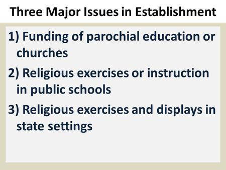 Three Major Issues in Establishment 1) Funding of parochial education or churches 2) Religious exercises or instruction in public schools 3) Religious.