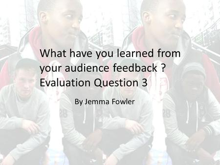 What have you learned from your audience feedback ? Evaluation Question 3 By Jemma Fowler.