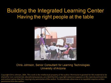 Building the Integrated Learning Center Having the right people at the table Chris Johnson, Senior Consultant for Learning Technologies University of Arizona.