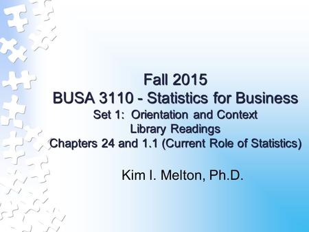 Fall 2015 BUSA 3110 - Statistics for Business Set 1: Orientation and Context Library Readings Chapters 24 and 1.1 (Current Role of Statistics) Kim I. Melton,