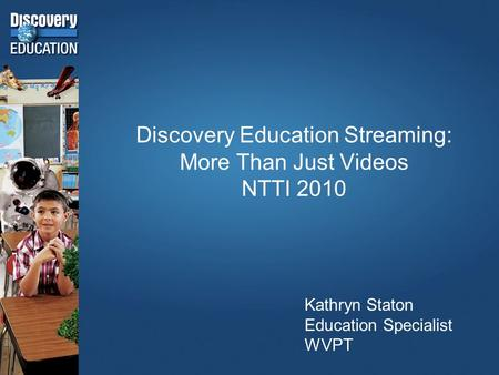 Discovery Education Streaming: More Than Just Videos NTTI 2010 Kathryn Staton Education Specialist WVPT.