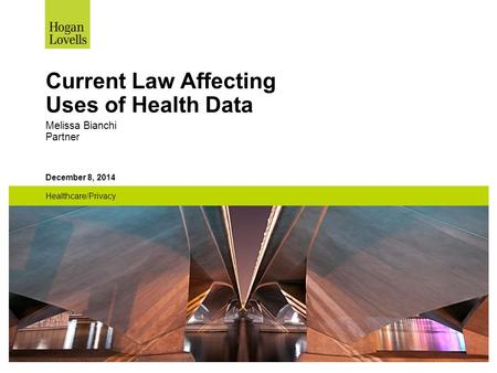 December 8, 2014 Healthcare/Privacy Current Law Affecting Uses of Health Data Melissa Bianchi Partner.