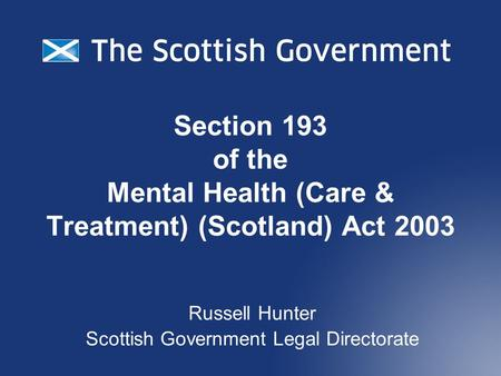 Section 193 of the Mental Health (Care & Treatment) (Scotland) Act 2003 Russell Hunter Scottish Government Legal Directorate.