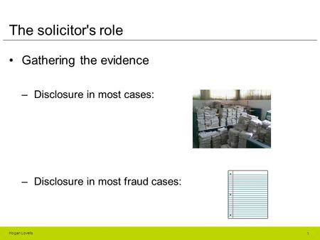 Hogan Lovells The solicitor's role Gathering the evidence –Disclosure in most cases: –Disclosure in most fraud cases: 1.