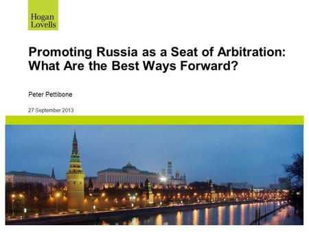 27 September 2013 Promoting Russia as a Seat of Arbitration: What Are the Best Ways Forward? Peter Pettibone.