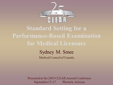 Standard Setting for a Performance-Based Examination for Medical Licensure Sydney M. Smee Medical Council of Canada Presented at the 2005 CLEAR Annual.