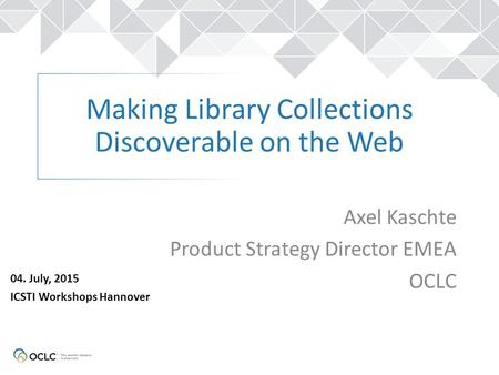 Making Library Collections Discoverable on the Web Axel Kaschte Product Strategy Director EMEA OCLC 04. July, 2015 ICSTI Workshops Hannover.