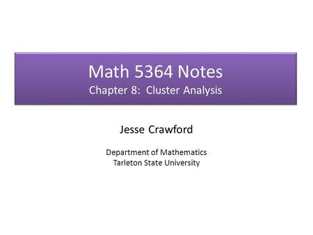 Math 5364 Notes Chapter 8: Cluster Analysis Jesse Crawford Department of Mathematics Tarleton State University.