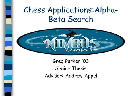 Chess Applications:Alpha- Beta Search Greg Parker '03 Senior Thesis Advisor: Andrew Appel.