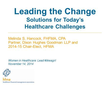 Leading the Change Solutions for Today's Healthcare Challenges Melinda S. Hancock, FHFMA, CPA Partner, Dixon Hughes Goodman LLP and 2014-15 Chair-Elect,