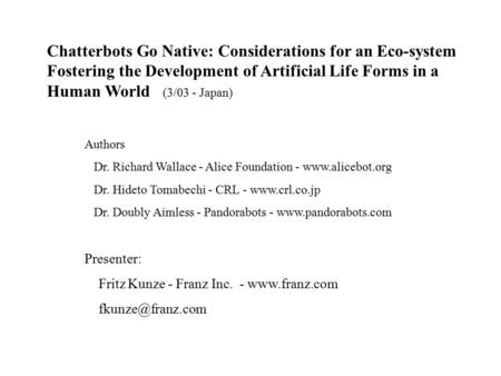 Chatterbots Go Native: Considerations for an Eco-system Fostering the Development of Artificial Life Forms in a Human World (3/03 - Japan) Authors Dr.