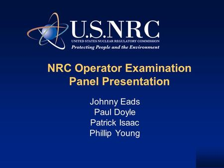 NRC Operator Examination Panel Presentation Johnny Eads Paul Doyle Patrick Isaac Phillip Young.