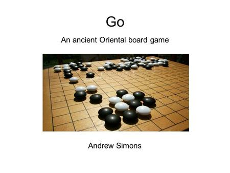 Go An ancient Oriental board game Andrew Simons. Introduction 2 player game of skill. Popular in the Far East, growing in the West. Simple rules, extremely.