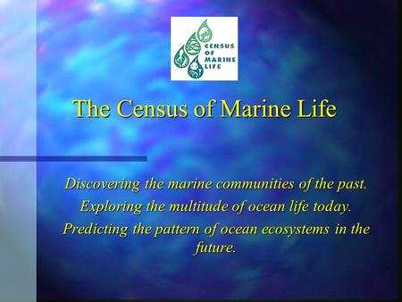 The Census of Marine Life Discovering the marine communities of the past. Exploring the multitude of ocean life today. Predicting the pattern of ocean.