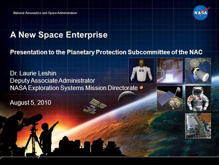 National Aeronautics and Space Administration A New Space Enterprise Presentation to the Planetary Protection Subcommittee of the NAC Dr. Laurie Leshin.