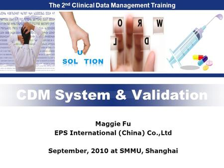 The 2 nd Clinical Data Management Training CDM System & Validation Maggie Fu EPS International (China) Co.,Ltd September, 2010 at SMMU, Shanghai.