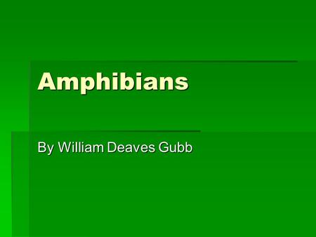 Amphibians By William Deaves Gubb. What are amphibians? Well amphibians are reptiles and they have lived for 3 million years! That's a long time.