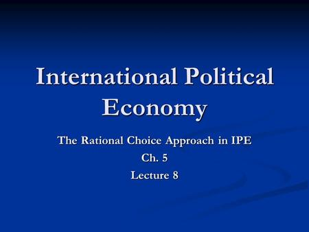 International Political Economy The Rational Choice Approach in IPE Ch. 5 Lecture 8.