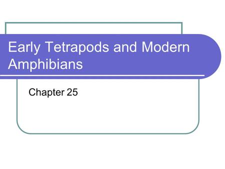 Early Tetrapods and Modern Amphibians Chapter 25.