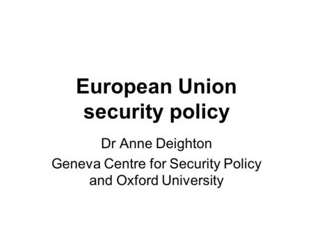 European Union security policy Dr Anne Deighton Geneva Centre for Security Policy and Oxford University.