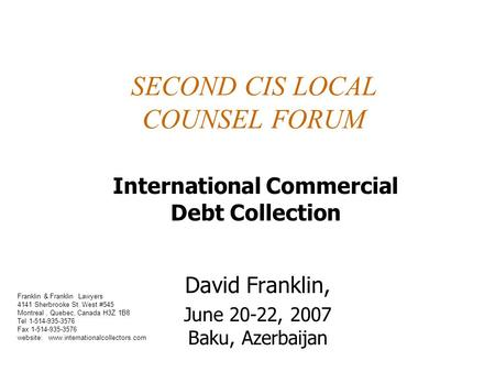 SECOND CIS LOCAL COUNSEL FORUM David Franklin, June 20-22, 2007 Baku, Azerbaijan International Commercial Debt Collection Franklin & Franklin Lawyers 4141.